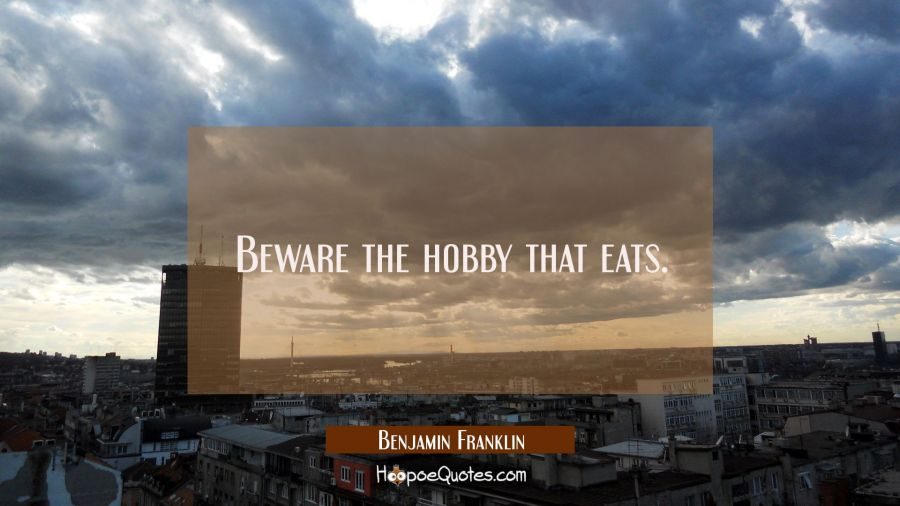 Beware the hobby that eats. Benjamin Franklin Quotes