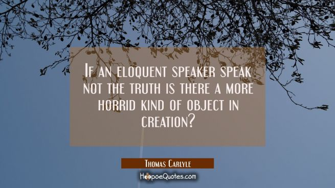 If an eloquent speaker speak not the truth is there a more horrid kind of object in creation?