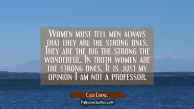 Women must tell men always that they are the strong ones. They are the big the strong the wonderful