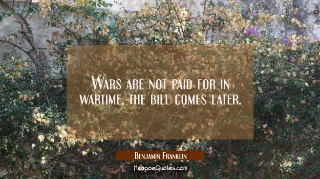 Wars are not paid for in wartime the bill comes later.