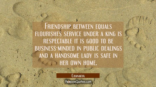 Friendship between equals flourishes service under a king is respectable it is good to be business-
