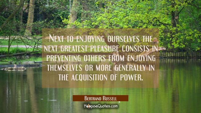 Next to enjoying ourselves the next greatest pleasure consists in preventing others from enjoying t