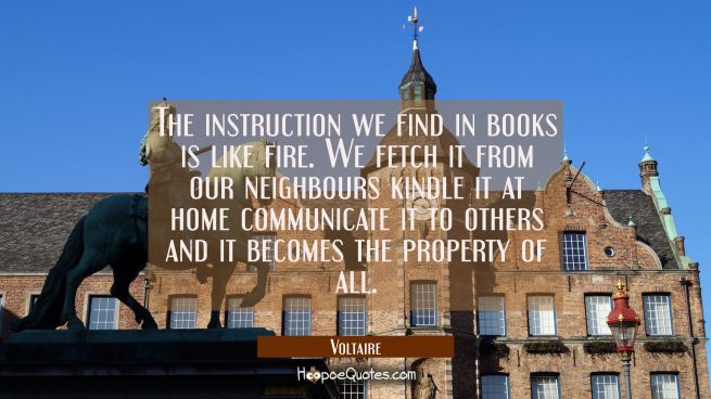 The instruction we find in books is like fire. We fetch it from our neighbours kindle it at home co