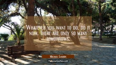 Whatever you want to do, do it now. There are only so many tomorrows. Michael Landon Quotes