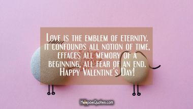 Love is the emblem of eternity. It confounds all notion of time, effaces all memory of a beginning, all fear of an end. Happy Valentine's Day! Valentine's Day Quotes