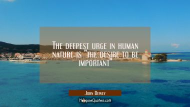 "The deepest urge in human nature is ""the desire to be important"""