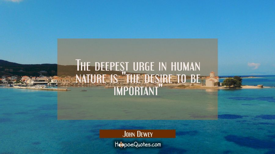 "The deepest urge in human nature is ""the desire to be important"" John Dewey Quotes"