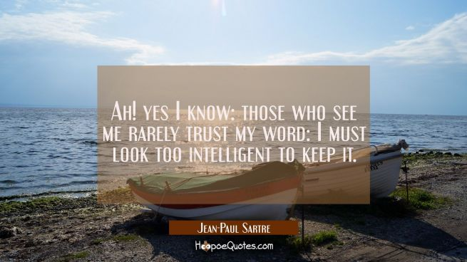 Ah! yes I know: those who see me rarely trust my word: I must look too intelligent to keep it.