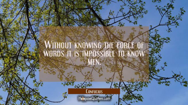 Without knowing the force of words it is impossible to know men