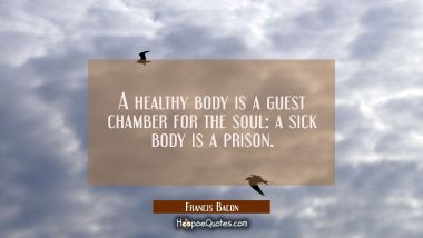 A healthy body is a guest chamber for the soul: a sick body is a prison