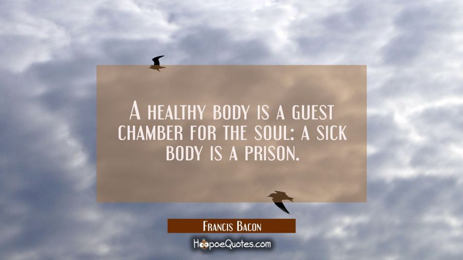 A healthy body is a guest chamber for the soul: a sick body is a prison Francis Bacon Quotes