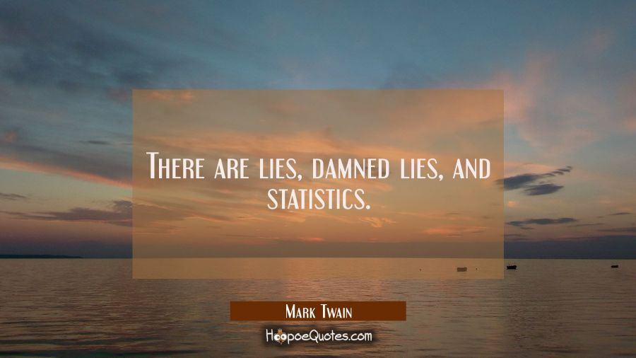 Quote of the Day - There are lies, damned lies, and statistics. - Mark Twain