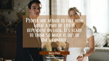 People are afraid to face how great a part of life is dependent on luck. It's scary to think so much is out of one's control. Quotes