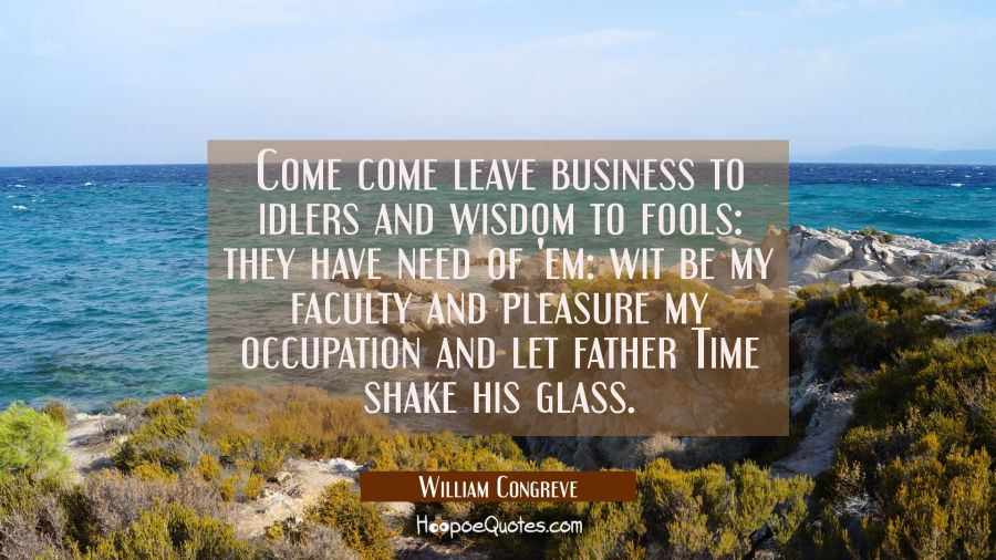 Come come leave business to idlers and wisdom to fools: they have need of 'em: wit be my faculty an William Congreve Quotes