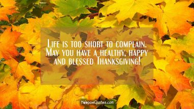 Life is too short to complain. May you have a healthy, happy and blessed Thanksgiving! Thanksgiving Quotes
