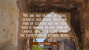 We are not victims of aging sickness and death. These are part of scenery not the seer who is immun Deepak Chopra Quotes