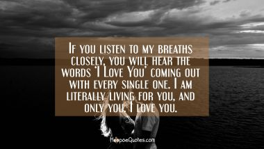 If you listen to my breaths closely, you will hear the words 'I Love You' coming out with every single one. I am literally living for you, and only you. I love you. I Love You Quotes