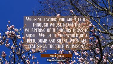 When you work you are a flute through whose heart the whispering of the hours turns to music. Which Kahlil Gibran Quotes