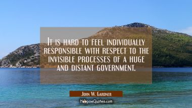 It is hard to feel individually responsible with respect to the invisible processes of a huge and d