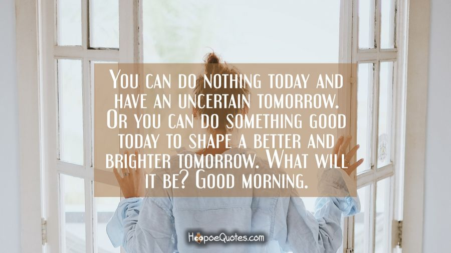 You can do nothing today and have an uncertain tomorrow. Or you can do something good today to shape a better and brighter tomorrow. What will it be? Good morning. Good Morning Quotes