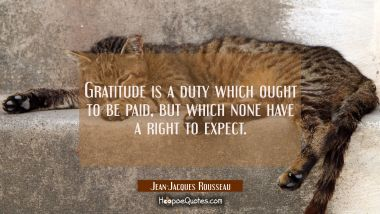 Gratitude is a duty which ought to be paid but which none have a right to expect.