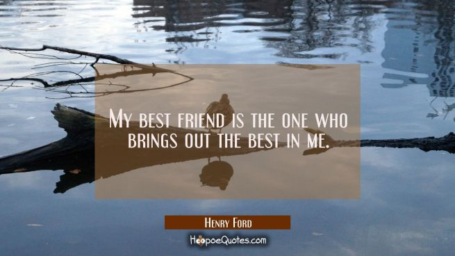 My best friend is the one who brings out the best in me.