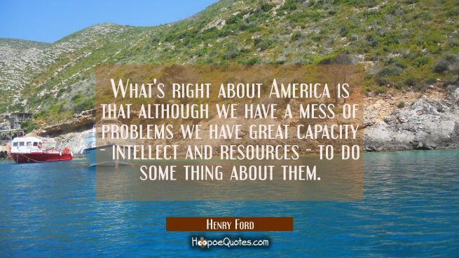 What's right about America is that although we have a mess of problems we have great capacity - int