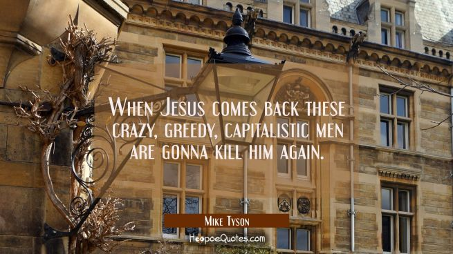 When Jesus comes back these crazy greedy capitalistic men are gonna kill him again.