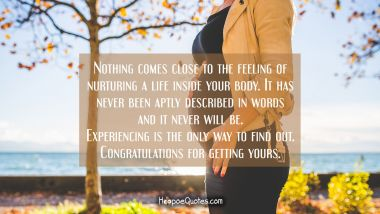 Nothing comes close to the feeling of nurturing a life inside your body. It has never been aptly described in words and it never will be. Experiencing is the only way to find out. Congratulations for getting yours. Pregnancy Quotes