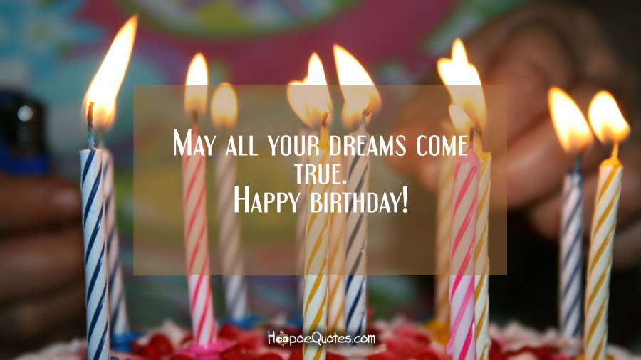 May all your dreams come true. Happy birthday! Birthday Quotes