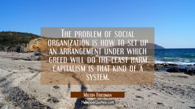The problem of social organization is how to set up an arrangement under which greed will do the le
