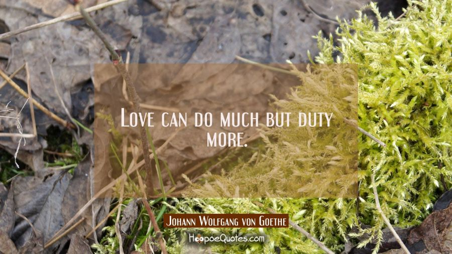 Love can do much but duty more. Johann Wolfgang von Goethe Quotes