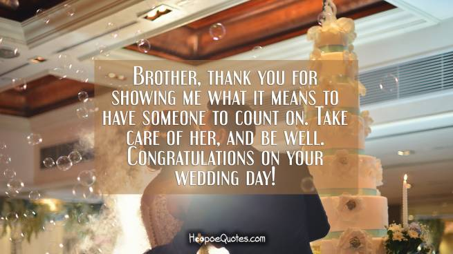 Brother, thank you for showing me what it means to have someone to count on. Take care of her, and be well. Congratulations on your wedding day!