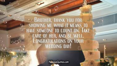 Brother, thank you for showing me what it means to have someone to count on. Take care of her, and be well. Congratulations on your wedding day! Wedding Quotes