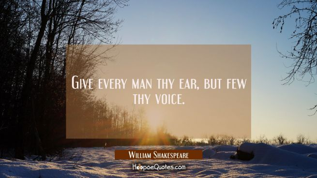 Give every man thy ear, but few thy voice.
