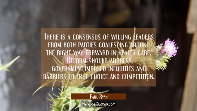 There is a consensus of willing leaders from both parties coalescing around the right way forward i