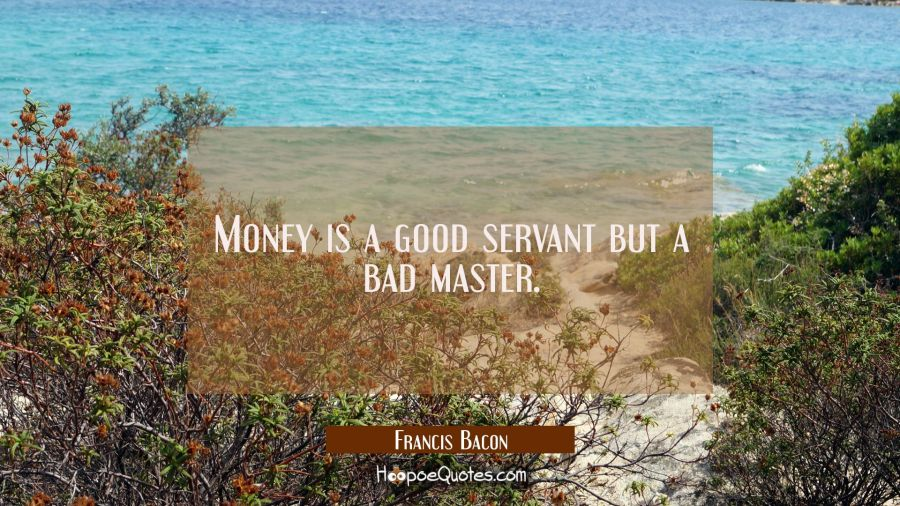 Money is a good servant but a bad master. Francis Bacon Quotes