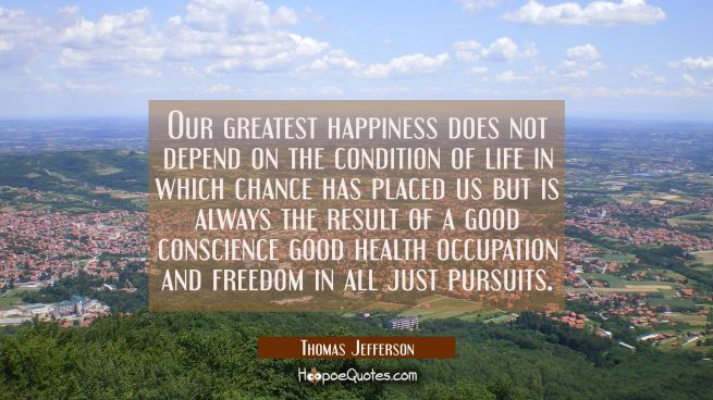 Our greatest happiness does not depend on the condition of life in which chance has placed us but i