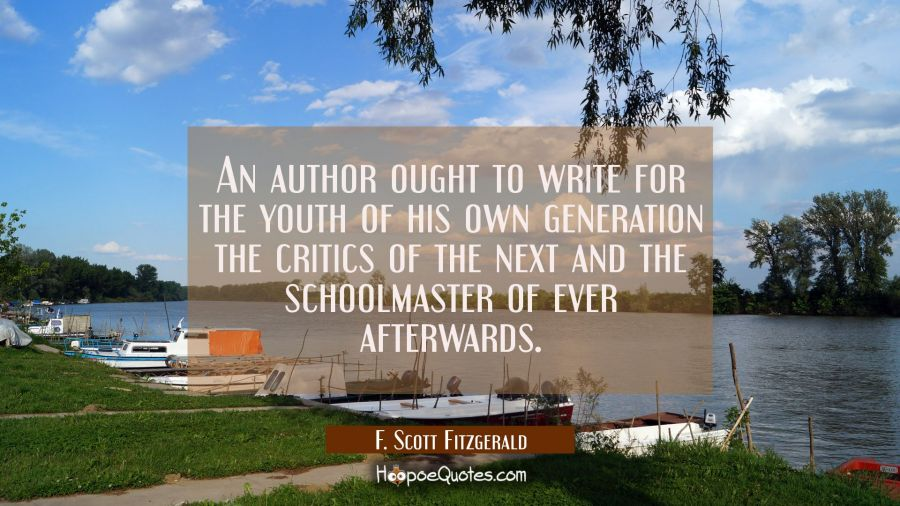 An author ought to write for the youth of his own generation the critics of the next and the school F. Scott Fitzgerald Quotes