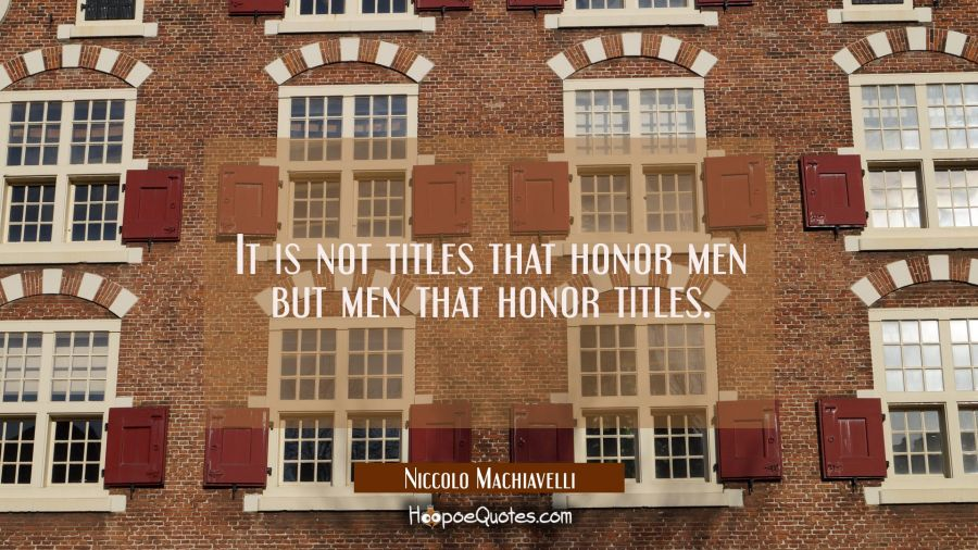 It is not titles that honor men but men that honor titles. Niccolo Machiavelli Quotes