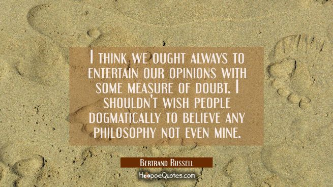 I think we ought always to entertain our opinions with some measure of doubt. I shouldn't wish peop