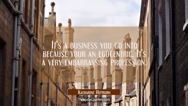 It's a business you go into because your an egocentric. It's a very embarrassing profession.