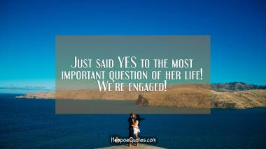 Just said YES to the most important question of her life! We're engaged! Engagement Quotes