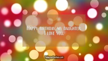 Happy birthday, my daughter. I love you. Birthday Quotes