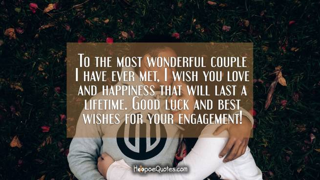 To the most wonderful couple I have ever met, I wish you love and happiness that will last a lifetime. Good luck and best wishes for your engagement!