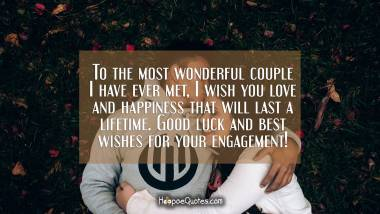 To the most wonderful couple I have ever met, I wish you love and happiness that will last a lifetime. Good luck and best wishes for your engagement! Engagement Quotes