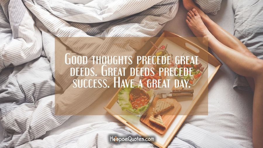 Good thoughts precede great deeds. Great deeds precede success. Have a great day. Good Morning Quotes