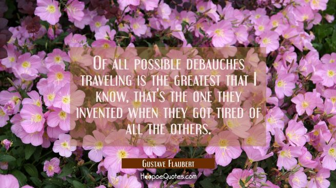 Of all possible debauches traveling is the greatest that I know, that's the one they invented when