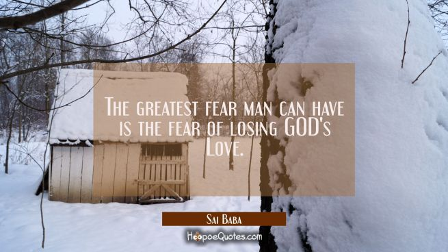 The greatest fear man can have is the fear of losing GOD's Love.