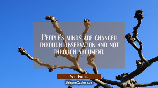 People's minds are changed through observation and not through argument.